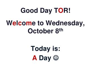 Good Day T O R! W e l c o m e to Wednesday, October 8 th Today is: A Day  