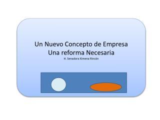 Un Nuevo Concepto de Empresa Una reforma Necesaria H. Senadora Ximena Rincón