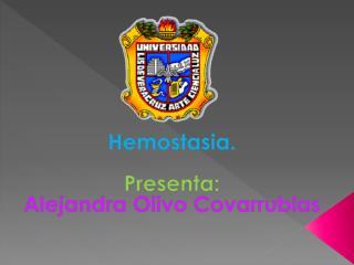 Hemostasia. Presenta: Alejandra Olivo Covarrubias