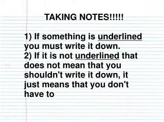 TAKING NOTES!!!!! 1) If something is  underlined  you must write it down.