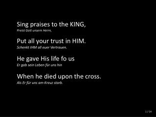 Sing praises to the KING, Preist Gott unsern Herrn, Put all your trust in HIM.