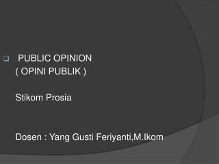 PUBLIC OPINION ( OPINI PUBLIK ) Stikom Prosia Dosen  : Yang  Gusti Feriyanti,M.Ikom