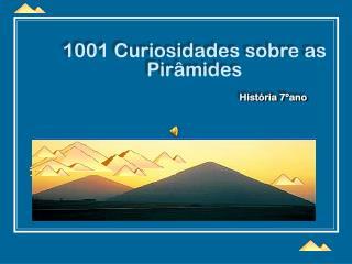 1001 Curiosidades sobre as Pirâmides História 7ºano