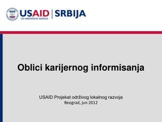 Oblici karijernog informisanja USAID Projekat održivog lokalnog razvoja Beograd, jun 2012