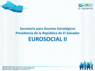 Secretaría para Asuntos Estratégicos Presidencia de la  República de El Salvador EUROSOCIAL II