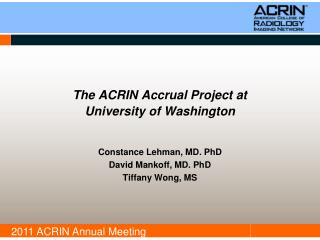The ACRIN Accrual Project at  University of Washington   Constance Lehman, MD. PhD David Mankoff, MD. PhD Tiffany Wong,
