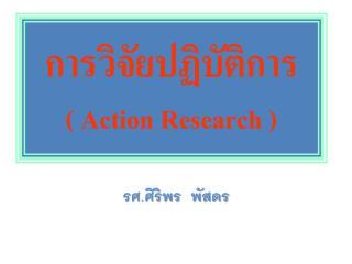 การวิจัยปฏิบัติการ ( Action  R esearch )