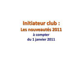 Initiateur club : Les nouveautés 2011 à compter  du 1 janvier 2011
