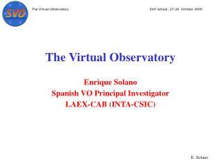 The Virtual Observatory  Enrique Solano Spanish VO Principal Investigator LAEX-CAB (INTA-CSIC)