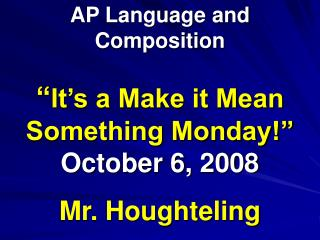 """ It's a Make it Mean Something Monday!"" October 6, 2008 Mr. Houghteling"