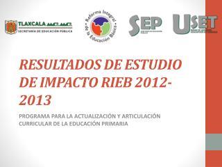 RESULTADOS DE ESTUDIO DE IMPACTO RIEB 2012-2013
