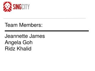 Team Members: Jeannette James Angela Goh Ridz Khalid