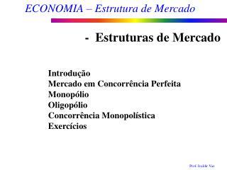 Introdução  Mercado em Concorrência Perfeita Monopólio Oligopólio Concorrência Monopolística