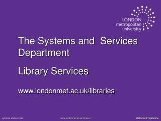 The Systems and  Services Department  Library Services londonmet.ac.uk/libraries