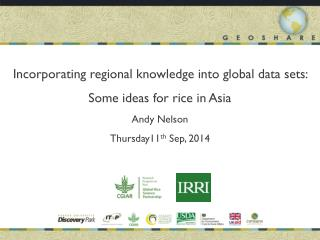 Incorporating regional knowledge into global data sets: Some ideas for rice  in  Asia Andy Nelson