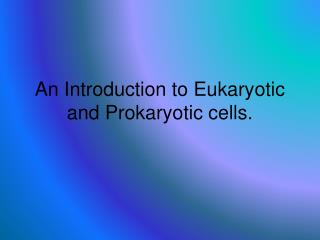 An Introduction to Eukaryotic and Prokaryotic cells.