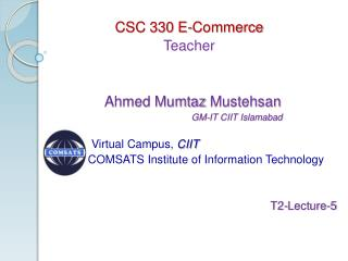 CSC 330 E-Commerce Teacher   Ahmed Mumtaz  Mustehsan            GM-IT CIIT Islamabad