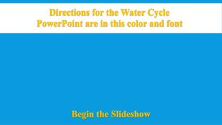 Directions for the Water Cycle  PowerPoint are in this color and font