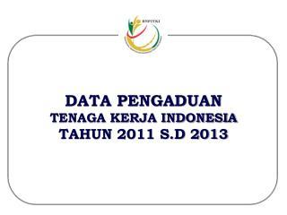 DATA PENGADUAN T ENAGA KERJA INDONESIA TAHUN 2011 S.D 2013