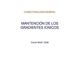 CURSO FISIOLOG�A GENERAL MANTENCI�N DE LOS     GRADIENTES IONICOS Daniel Wolff  2008