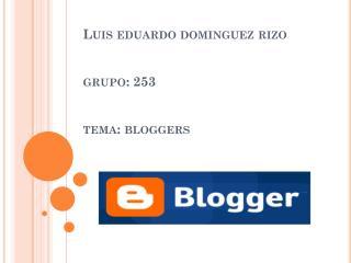 Luis  eduardo dominguez  rizo grupo: 253 tema:  bloggers