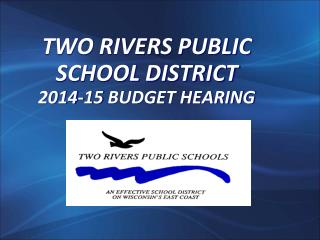 TWO RIVERS PUBLIC  SCHOOL DISTRICT 2014-15  BUDGET HEARING