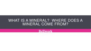 What is a mineral?  Where does a mineral come from?