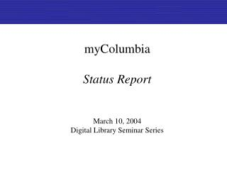myColumbia Status Report March 10, 2004 Digital Library Seminar Series