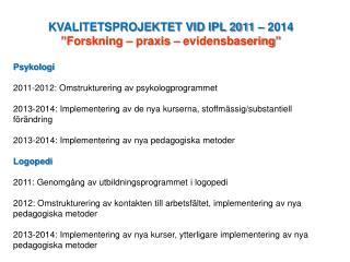 """KVALITETSPROJEKTET VID IPL 2011 – 2014  """" Forskning – praxis – evidensbasering """" Psykologi"""