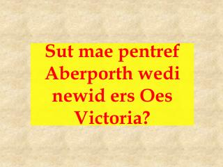 Sut mae pentref Aberporth wedi newid ers Oes Victoria?