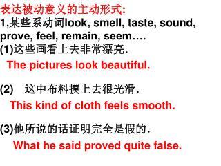 表达被动意义的主动形式 : 1, 某些系动词 look, smell, taste, sound, prove, feel, remain, seem…. (1) 这些画看上去非常漂亮.