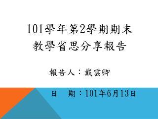 101 學年第 2 學期期末 教學省思分享報告 報告人:戴雲卿           日  期: 101 年 6 月 13 日