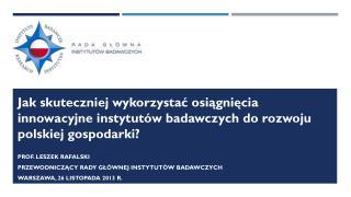 Prof. Leszek Rafalski Przewodniczący Rady Głównej Instytutów Badawczych