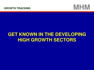 GET KNOWN IN THE DEVELOPING  HIGH GROWTH SECTORS