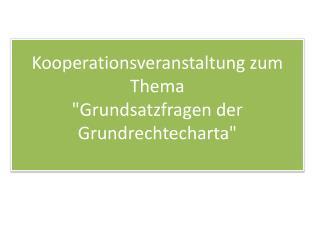 """Kooperationsveranstaltung zum Thema  """"Grundsatzfragen der Grundrechtecharta"""""""