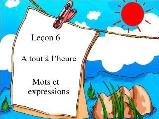 Leçon 6  A tout à l'heure Mots et expressions