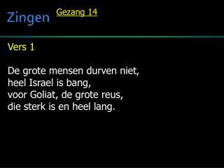 Vers 1 De grote mensen durven niet, heel Israel is bang, voor  Goliat , de grote reus,