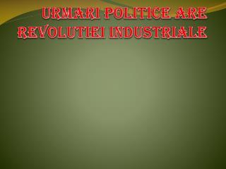 URMARI POLITICE ARE REVOLUTIEI INDUSTRIALE