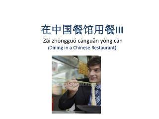 在中国餐馆用餐 III Zài zhōngguó cānguǎn yòng cān ( Dining in a Chinese Restaurant)