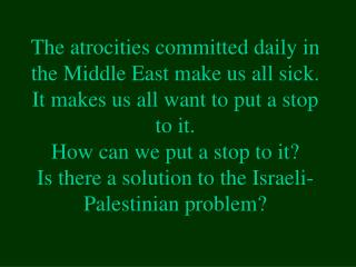 The atrocities committed daily in the Middle East make us all sick. It makes us all want to put a stop to it. How can we