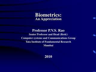 Biometrics: An Appreciation Professor P.V.S. Rao Senior Professor and Head (Retd.)
