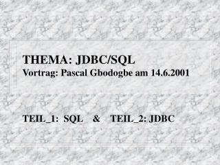 THEMA: JDBC/SQL Vortrag: Pascal Gbodogbe am 14.6.2001