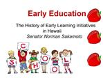 Early Education    The History of Early Learning Initiatives  in Hawaii Senator Norman Sakamoto