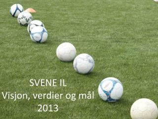 SVENE IL Visjon, verdier og mål  2013