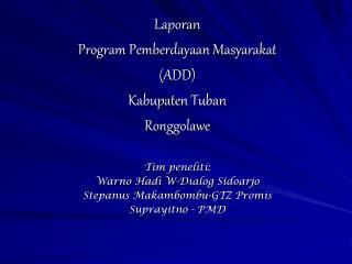 Laporan  Program Pemberdayaan Masyarakat (ADD) Kabupaten Tuban Ronggolawe Tim peneliti: