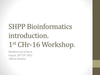 SHPP Bioinformatics introduction. 1 st  CHr-16 Workshop .