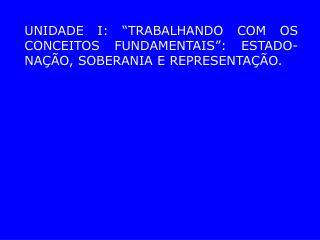"""UNIDADE I: """"TRABALHANDO COM OS CONCEITOS FUNDAMENTAIS"""": ESTADO-NAÇÃO, SOBERANIA E REPRESENTAÇÃO."""