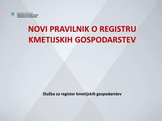NOVI PRAVILNIK O REGISTRU KMETIJSKIH GOSPODARSTEV Služba za register kmetijskih gospodarstev