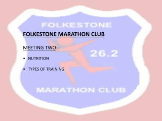 FOLKESTONE MARATHON CLUB  MEETING TWO :- NUTRITION TYPES OF TRAINING
