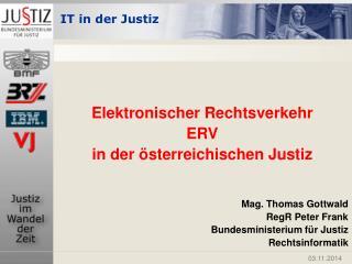 Elektronischer Rechtsverkehr  ERV in der österreichischen Justiz Mag. Thomas Gottwald